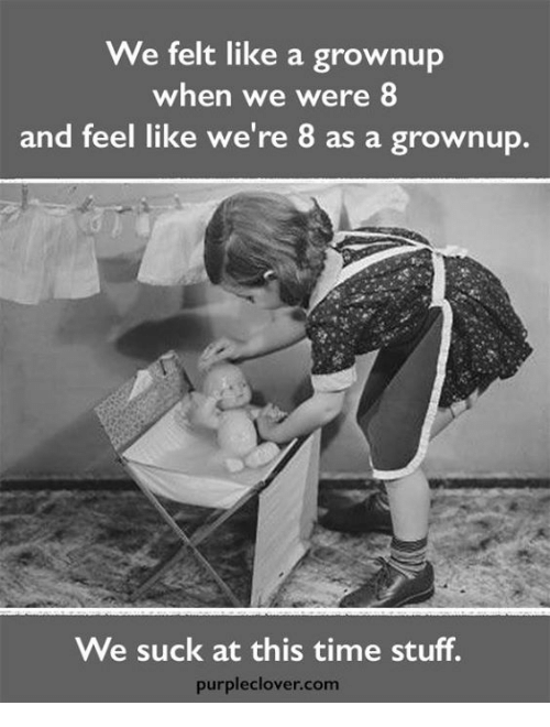 we suck: We felt like a grownup  when we were 8  and feel like we're 8 as a grownup.  We suck at this time stuff.  purple Clover. Com