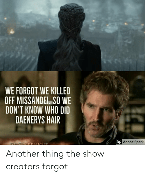 Adobe, Hair, and Another: WE FORGOT WE KILLED  OFF MISSANDEL. SO WE  DON'T KNOW WHO DID  DAENERYS HAIR  Sp  Adobe Spark Another thing the show creators forgot