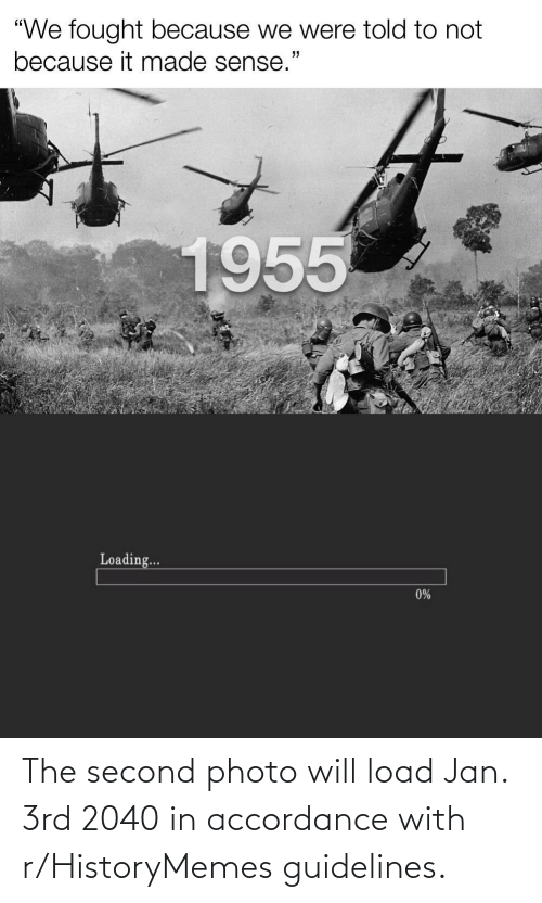 """accordance: """"We fought because we were told to not  because it made sense.'  1955  Loading...  0% The second photo will load Jan. 3rd 2040 in accordance with r/HistoryMemes guidelines."""