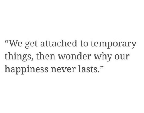 "Happiness, Never, and Wonder: ""We get attached to temporary  things, then wonder why our  happiness never lasts."""