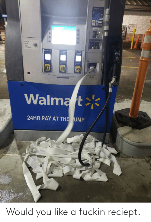 visa: We gladly accept  A VISA  PUSH TO  SPEAK  WITH  ATTENDANT  WARNING  UNLEADED  PLUS  UNLEADED  UNLEADED  PREMIUM  89  93  P HEE  PU HERE  PUSN NERE  Walmart  24HR PAY AT THE UMP Would you like a fuckin reciept.
