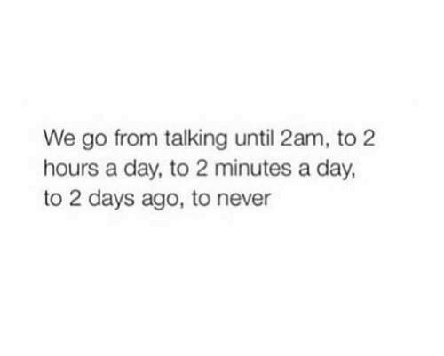 Never, Day, and 2am: We go from talking until 2am, to 2  hours a day, to 2 minutes a day,  to 2 days ago, to never