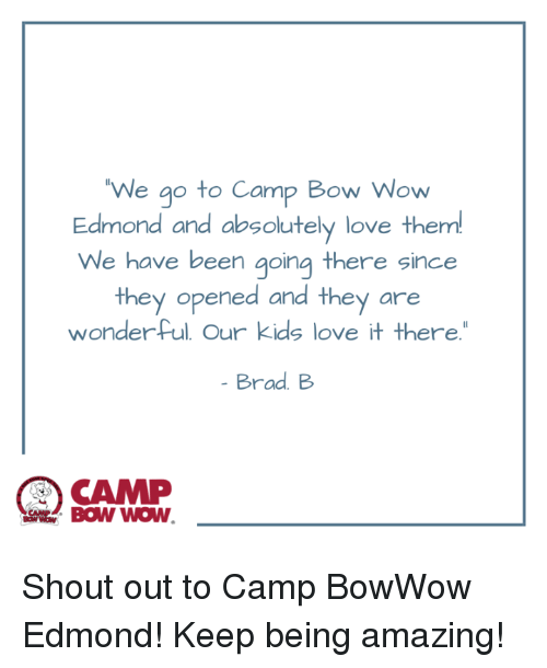 "Love, Memes, and Wow: We go to Camp Bow Wow  Edmond and absolutely love them!  We have been going there since  they opened and they are  wonder ful Our kids love it there""  Brad. B  CAMP Shout out to Camp BowWow Edmond! Keep being amazing!"
