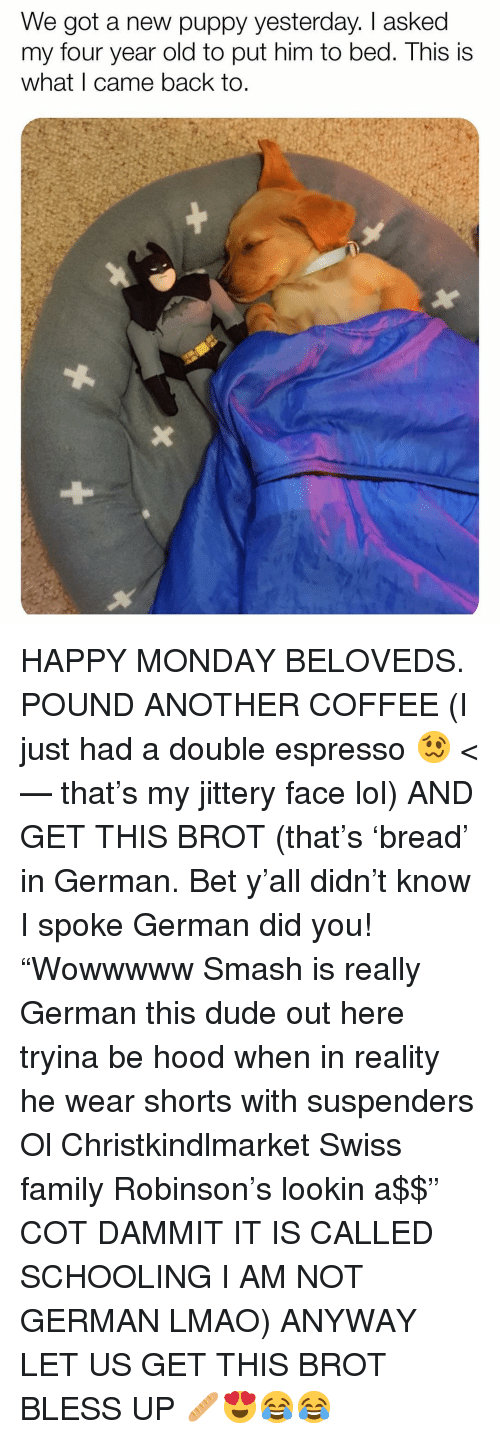 "espresso: We got a new puppy yesterday. I asked  my four year old to put him to bed. This is  what I came back to. HAPPY MONDAY BELOVEDS. POUND ANOTHER COFFEE (I just had a double espresso 🥴 <— that's my jittery face lol) AND GET THIS BROT (that's 'bread' in German. Bet y'all didn't know I spoke German did you! ""Wowwwww Smash is really German this dude out here tryina be hood when in reality he wear shorts with suspenders Ol Christkindlmarket Swiss family Robinson's lookin a$$"" COT DAMMIT IT IS CALLED SCHOOLING I AM NOT GERMAN LMAO) ANYWAY LET US GET THIS BROT BLESS UP 🥖😍😂😂"