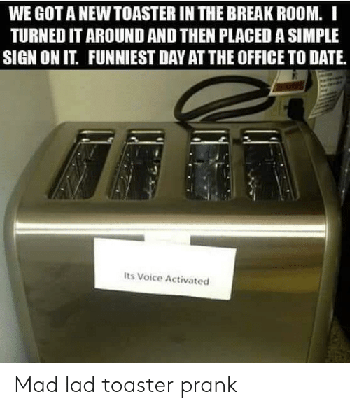 Prank, The Office, and Break: WE GOT A NEW TOASTER IN THE BREAK ROOM. I  TURNED IT AROUND AND THEN PLACED A SIMPLE  SIGN ON IT. FUNNIEST DAY AT THE OFFICE TO DATE.  Its Voice Activated Mad lad toaster prank