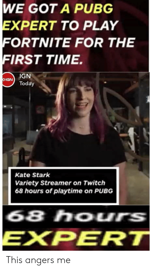 Playtime: WE GOT A PUBG  XPERT TO PLAY  ORTNITE FOR THE  FIRST TIME.  IGNToday  Kate Stark  Variety Streamer on Twitch  68 hours of playtime on PUBG  68 hours  EXPERT This angers me
