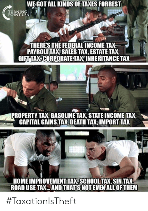 Memes, Capital, and Death: WE GOT ALL KINDS OFTAXES FORREST  TURNING !  POINTU  THERESTHE FEDERAL INCOMETAX  PAYROLL TAX SALES TA, ESTATE TAX,  GIFT TAX,CORPORATE TAX INHERITANCE TAX  US  PROPERTY TAX, GASOLINE TAX, STATE INCOME TAX,  CAPITAL GAINS TAX, DEATH TAX,IMPORT TAX  HOME IMPROVEMENT TAX,SCHOOLTAX, SIN TAX  ROAD USE TAX.ANDTHAT S NOT EVEN'ALL OF THEM #TaxationIsTheft