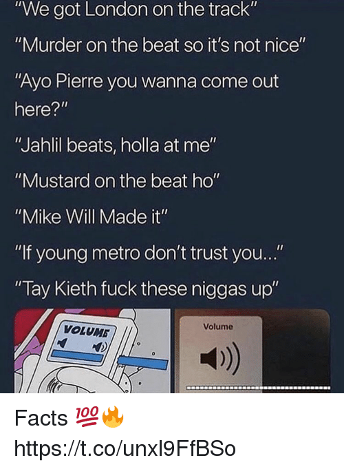"""Facts, Young Metro, and If Young Metro Don't Trust You: """"We got London on the track""""  """"Murder on the beat so it's not nice""""  """"Ayo Pierre you wanna come out  here?""""  """"Jahlil beats, holla at me""""  """"Mustard on the beat ho""""  """"Mike Will Made it""""  """"If young metro don't trust you...""""  Tay Kieth fuck these niggas up""""  Volume  VOLUMB  a) Facts 💯🔥 https://t.co/unxl9FfBSo"""