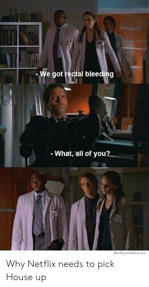 Netflix, House, and Got: - We got rectal bleeding  What, all of you? Why Netflix needs to pick House up