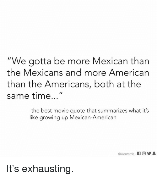 """Growing Up Mexican: """"We gotta be more Mexican than  the Mexicans and more American  than the Americans, both at the  same time  -the best movie quote that summarizes what it's  like growing up Mexican-American  @wearemitu It's exhausting."""
