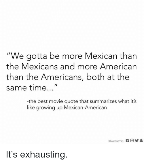 """Growing Up Mexican: """"We gotta be more Mexican than  the Mexicans and more American  than the Americans, both at the  same time  the best movie quote that summarizes what it's  like growing up Mexican-American  wearemmitu It's exhausting."""