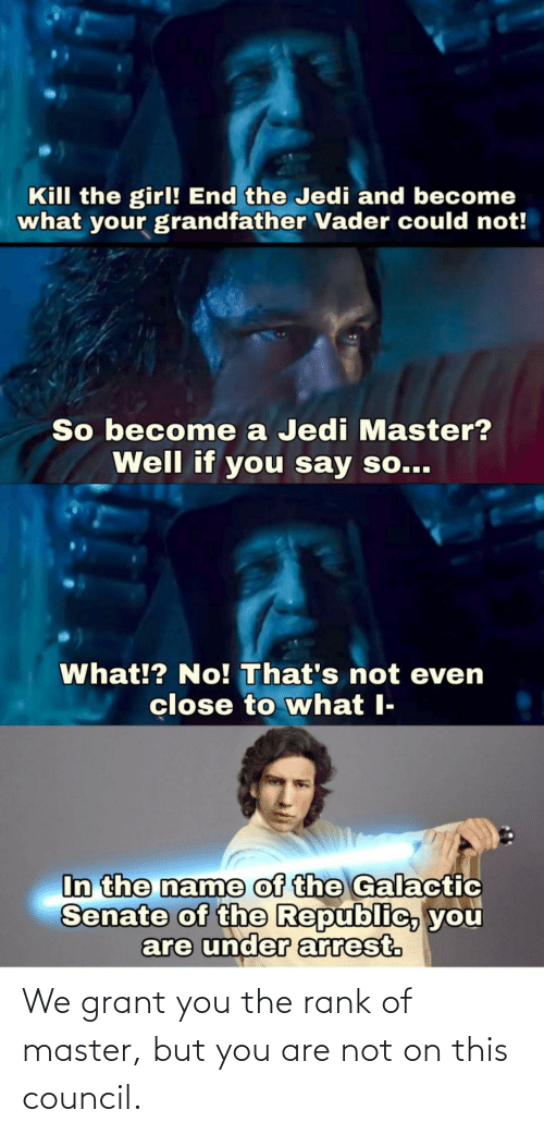 Grant: We grant you the rank of master, but you are not on this council.