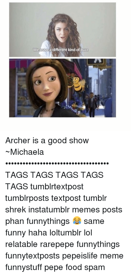 meme post: We Grave a different kind of buzz Archer is a good show ~Michaela •••••••••••••••••••••••••••••••••••• TAGS TAGS TAGS TAGS TAGS tumblrtextpost tumblrposts textpost tumblr shrek instatumblr memes posts phan funnythings 😂 same funny haha loltumblr lol relatable rarepepe funnythings funnytextposts pepeislife meme funnystuff pepe food spam