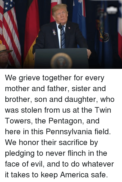 America, Pennsylvania, and Evil: We grieve together for every mother and father, sister and brother, son and daughter, who was stolen from us at the Twin Towers, the Pentagon, and here in this Pennsylvania field.   We honor their sacrifice by pledging to never flinch in the face of evil, and to do whatever it takes to keep America safe.