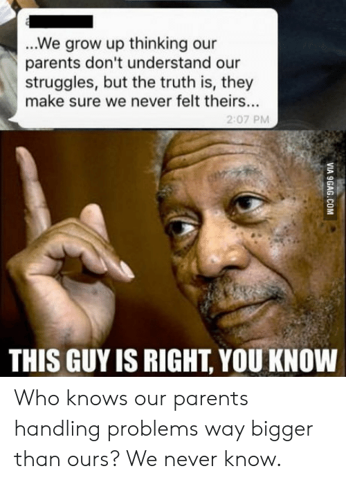 Parents, Never, and Truth: ...We grow up thinking our  parents don't understand our  struggles, but the truth is, they  make sure we never felt theirs..  2:07 PM  THIS GUY IS RIGHT, YOU KNOW Who knows our parents handling problems way bigger than ours? We never know.