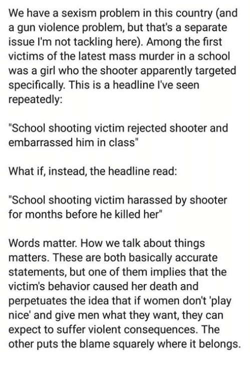 "Apparently, Memes, and School: We have a sexism problem in this country (and  a gun violence problem, but that's a separate  issue I'm not tackling here). Among the first  victims of the latest mass murder in a school  was a girl who the shooter apparently targeted  specifically. This is a headline I've seen  repeatedly  ""School shooting victim rejected shooter and  embarrassed him in class""  What if, instead, the headline read:  ""School shooting victim harassed by shooter  for months before he killed her""  Words matter. How we talk about things  matters. These are both basically accurate  statements, but one of them implies that the  victim's behavior caused her death and  perpetuates the idea that if women don't 'play  nice and give men what they want, they can  expect to suffer violent consequences. The  other puts the blame squarely where it belongs."