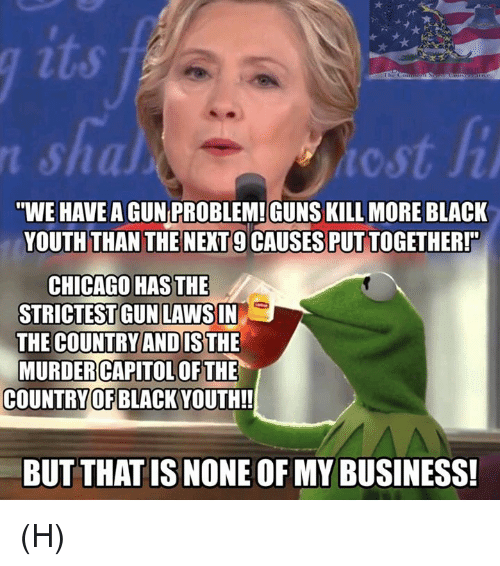 """Guns Kill: """"WE HAVE  AGUN PROBLEM!GUNS KILL MORE BLACK  YOUTH THAN THE NEXT 9 CAUSES PUT TOGETHER!  CHICAGO HAS THE  STRICTESTGUN LAWSIN  THE COUNTRY ANDISTHE  MURDER CAPITOLOF THE  COUNTRY OF BLACK  BUT THATISNONEOFMY BUSINESS! (H)"""