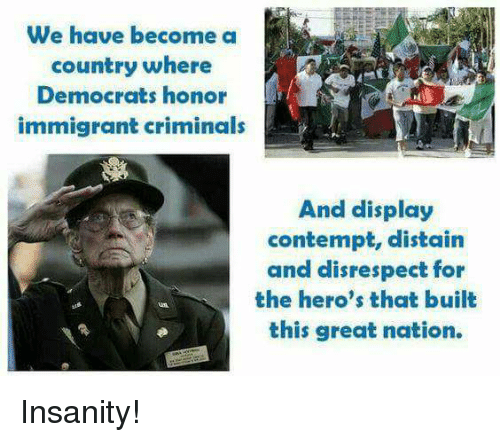 Contemption: We have become a  country where  Democrats honor  immigrant criminals  And display  contempt, distain  and disrespect for  the hero's that built  this great nation. Insanity!