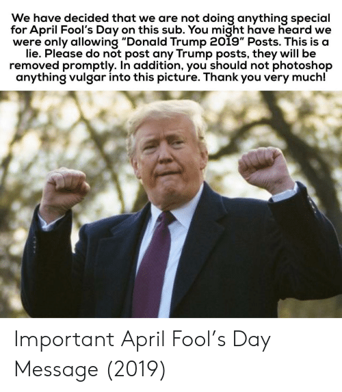 "Donald Trump, Photoshop, and Thank You: We have decided that we are not doing anything special  for April Fool's Day on this sub. You might have heard we  were only allowing ""Donald Trump 2019"" Posts. This is a  lie. Please do not post any Trump posts, they will be  removed promptly. In addition, you should not photoshop  anything vulgar into this picture. Thank you very much! Important April Fool's Day Message (2019)"