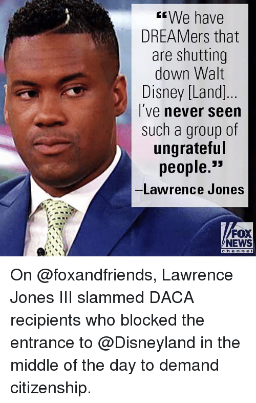 Disney, Disneyland, and Memes: We have  DREAMers that  are shutting  down Walt  Disney [Land  I've never seen  such a group of  ungrateful  people.  Lawrence Jones  FOX  NEWS  c h an n e On @foxandfriends, Lawrence Jones III slammed DACA recipients who blocked the entrance to @Disneyland in the middle of the day to demand citizenship.