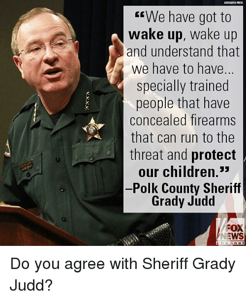 """Grady: We have got to  wake up, wake up  and understand that  we have to have.  specially trained  people that have  concealed firearms  that can run to the  threat and protect  our children.""""  -Polk County Sheriff  Grady Judd  FOX  NEWS Do you agree with Sheriff Grady Judd?"""