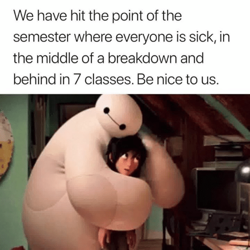 The Middle, Sick, and Nice: We have hit the point of the  semester where everyone is sick, in  the middle of a breakdown and  behind in 7 classes. Be nice to us.