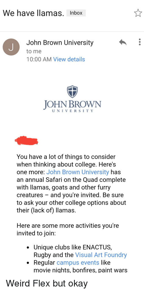 College, Flexing, and Funny: We have llamas. Inbox  John Brown University  to me  10:00 AM View details  JOHN BROWN  UNIVERSITY  You have a lot of things to consider  when thinking about college. Here's  one more: John Brown University has  an annual Safari on the Quad complete  with llamas, goats and other furry  creatures - and you're invited. Be sure  to ask your other college options about  their (lack of) llamas  Here are some more activities vou're  invited to join:  Unique clubs like ENACTUS,  Rugby and the Visual Art Foundry  . Regular campus events like  movie nights, bonfires, paint wars