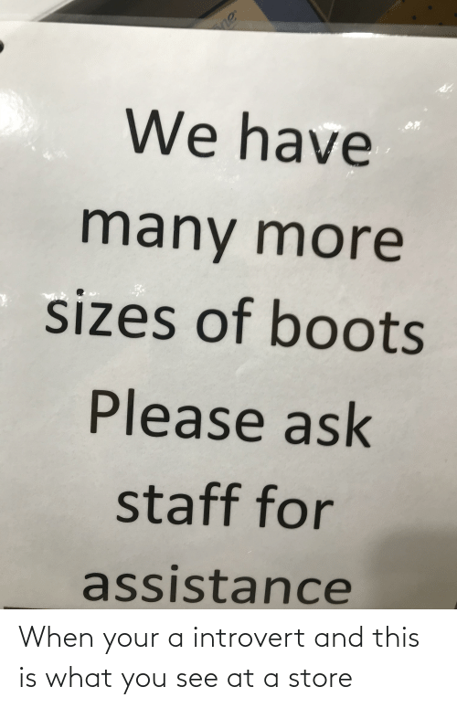 Introvert, Boots, and Ask: We have  many more  sizes of boots  Please ask  staff for  assistance When your a introvert and this is what you see at a store