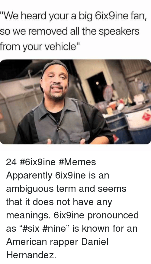 "Apparently, Memes, and Ambiguous: ""We heard your a big 6ix9ine fan,  so we removed all the speakers  from your vehicle"" 24 #6ix9ine #Memes  Apparently 6ix9ine is an ambiguous term and seems that it does not have any meanings. 6ix9ine pronounced as ""#six #nine"" is known for an American rapper Daniel Hernandez."