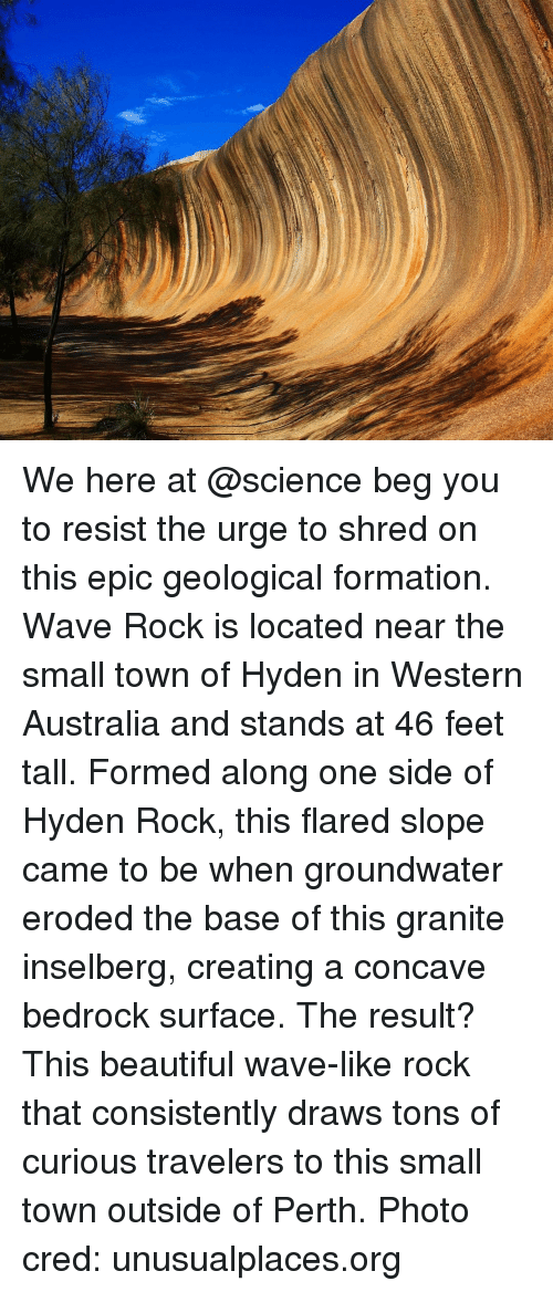 creat a: We here at @science beg you to resist the urge to shred on this epic geological formation. Wave Rock is located near the small town of Hyden in Western Australia and stands at 46 feet tall. Formed along one side of Hyden Rock, this flared slope came to be when groundwater eroded the base of this granite inselberg, creating a concave bedrock surface. The result? This beautiful wave-like rock that consistently draws tons of curious travelers to this small town outside of Perth. Photo cred: unusualplaces.org