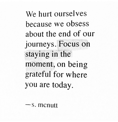 Today, Journeys, and Moment: We hurt ourselves  because we obsess  about the end of our  journeys. FFocus on  staying in the  moment, on being  grateful for where  you are today.  s. mcnutt