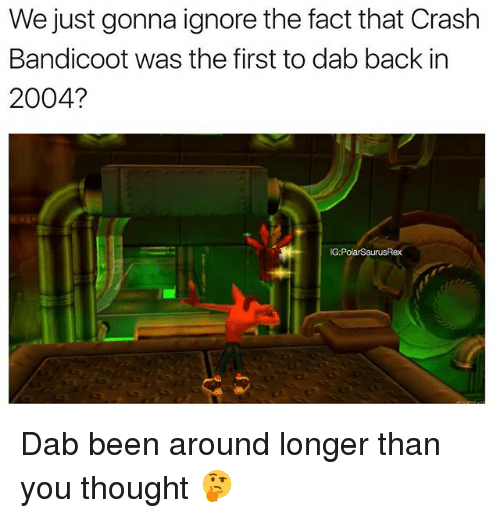 Dabbed: We just gonna ignore the fact that Crash  Bandicoot was the first to dab back in  2004?  G:PolarSaurusRex Dab been around longer than you thought 🤔