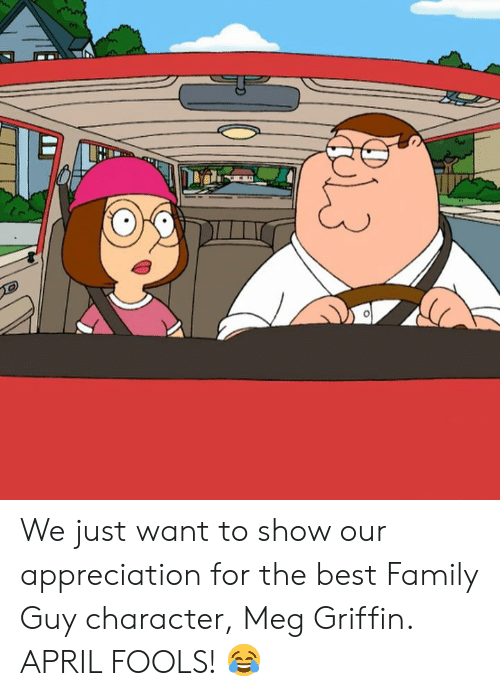 meg: We just want to show our appreciation for the best Family Guy character, Meg Griffin.   APRIL FOOLS! 😂