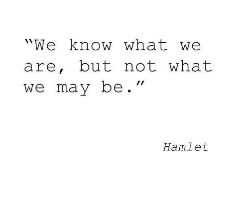 """Hamlet: """"We know what we  are, but not what  wemay be.""""  Hamlet"""