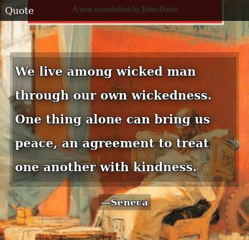 Being Alone, Live, and Wicked: We live among wicked man through our own wickedness. One thing alone can bring us peace, an agreement to treat one another with kindness.
