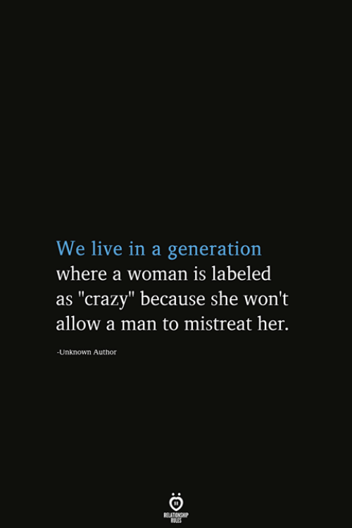 "Crazy, Live, and Her: We live in a generation  where a woman is labeled  as ""crazy"" because she won't  allow a man to mistreat her.  -Unknown Author  RELATIONSHIP  ES"