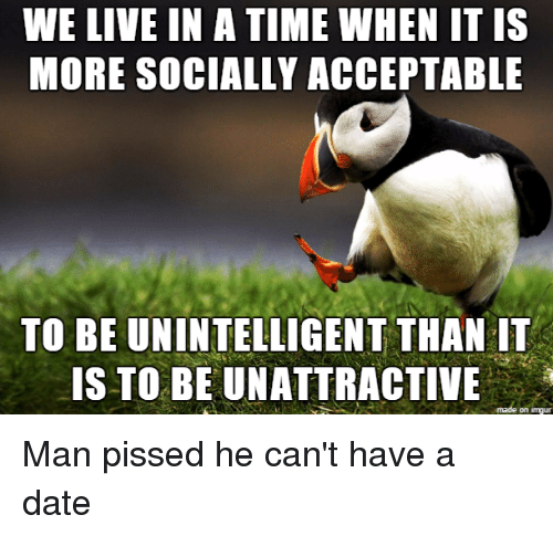 Neckbeard Things, Unintelligible, and Acception: WE LIVE IN A TIME WHEN IT IS  MORE SOCIALLY ACCEPTABLE  TO BE UNINTELLIGENT THAN IT  IS TO BE UNATTRACTIVE  on Inngur Man pissed he can't have a date
