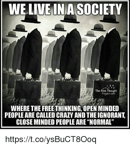 """Closed Minded: WE LIVE INA SOCIETY  The Free Thought  Project arm  WHERE THE FREETHINKING, OPEN MINDED  PEOPLEARE CALLED CRAZY AND THEIGNORANT  CLOSE MINDED PEOPLE ARE """"NORMAL"""" https://t.co/ysBuCT8Ooq"""