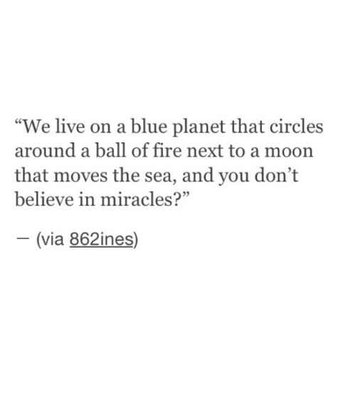"Fire, Blue, and Live: ""We live on a blue planet that circles  around a ball of fire next to a moon  that moves the sea, and you don't  believe in miracles?""  (via 862ines)  -"