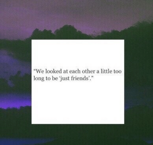 """Friends, Just Friends, and Just: """"We looked at each other a little too  long to be just friends"""""""