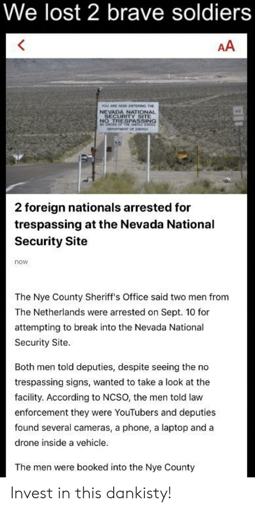 Brave Soldiers: We lost 2 brave soldiers  AA  YoU ARE NOW ENTERING THES  NEVADA NATIONAL  SECURITY SITE  NO TRESPASSING  er caoER oF TE UNTCO  newITMENT OF peagy  2 foreign nationals arrested for  trespassing at the Nevada National  Security Site  now  The Nye County Sheriff's Office said two men from  The Netherlands were arrested on Sept. 10 for  attempting to break into the Nevada National  Security Site.  Both men told deputies, despite seeing the no  trespassing signs, wanted to take a look at the  facility. According to NCSO, the men told law  enforcement they were YouTubers and deputies  found several cameras, a phone, a laptop and a  drone inside a vehicle.  The men were booked into the Nye County Invest in this dankisty!