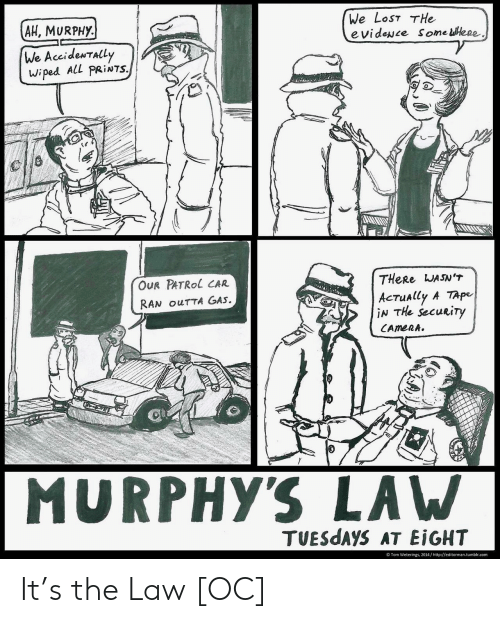 wiped: We LosT THe  evideNce Some leee  AH, MURPHy.  We AccideNTALL  wiped ALL PRİNTS.  OUR PATRol CAR  RAN ouTTA GAs.  THeRe WASNT  AcTually A TApe  iN THe Secuuty  MURPHYS LAW  TUESdAYS AT EİGHT  Tom Weterings, 2014/http://editorman.tumblr.com It's the Law [OC]
