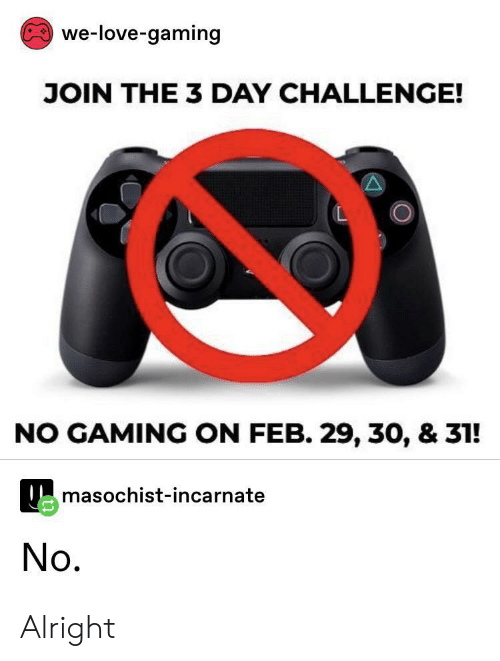 Love, Gaming, and Alright: we-love-gaming  JOIN THE 3 DAY CHALLENGE!  NO GAMING ON FEB. 29, 30, & 31!  masochist-incarnate  No. Alright