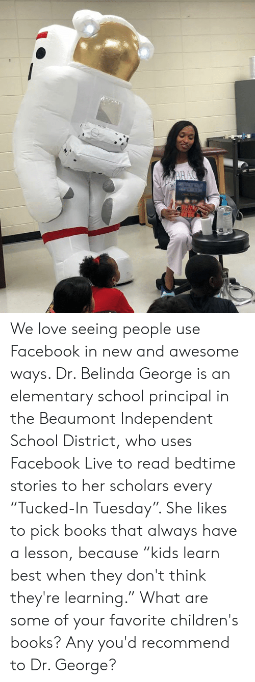 """Books, Dank, and Facebook: We love seeing people use Facebook in new and awesome ways. Dr. Belinda George is an elementary school principal in the Beaumont Independent School District, who uses Facebook Live to read bedtime stories to her scholars every """"Tucked-In Tuesday"""". She likes to pick books that always have a lesson, because """"kids learn best when they don't think they're learning."""" What are some of your favorite children's books? Any you'd recommend to Dr. George?"""