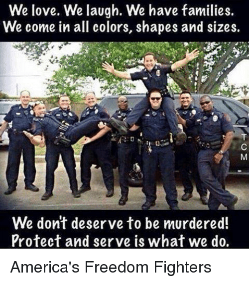 Protect And Serve: We love. We laugh. We have families.  We come in all colors, shapes and sizes.  We don't deserve to be murdered!  Protect and serve is what we do. America's Freedom Fighters