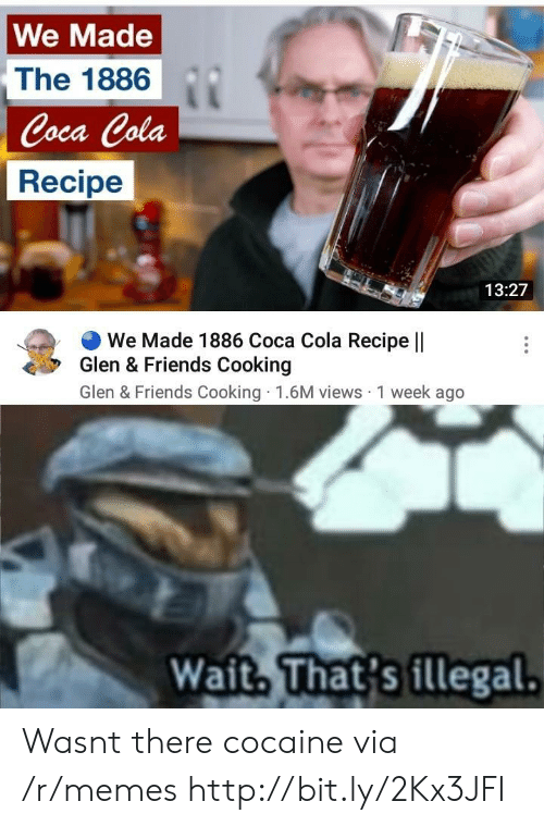 Coca-Cola, Friends, and Memes: We Made  The 1886  Coca Cola  Recipe  13:27  We Made 1886 Coca Cola Recipe ||  Glen & Friends Cooking  Glen & Friends Cooking 1.6M views 1 week ago  Wait. That's illegal. Wasnt there cocaine via /r/memes http://bit.ly/2Kx3JFI