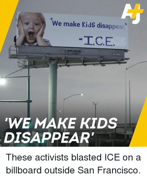 Billboard, Memes, and Kids: We make KidS disappear.  I.C.E  001259  WE MAKE KIDS  DISAPPEAR These activists blasted ICE on a billboard outside San Francisco.
