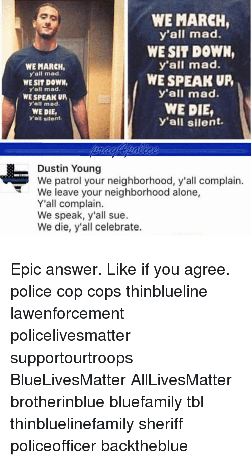 Complainer: WE MARCH  y'all mad.  WE SIT DOWN,  y'all mad.  WE SPEAK UP  y'all mad.  WE DIE,  y'all silent.  WE MARCH,  y'all mad.  WE SIT DOWN  yall mad  WE SPEAK UP  y'all mad.  WE DIE  Yall silent.  Dustin Young  We patrol your neighborhood, y'all complain.  We leave your neighborhood alone,  Y'all complain.  We speak, y'all sue.  We die, y'all celebrate. Epic answer. Like if you agree. police cop cops thinblueline lawenforcement policelivesmatter supportourtroops BlueLivesMatter AllLivesMatter brotherinblue bluefamily tbl thinbluelinefamily sheriff policeofficer backtheblue