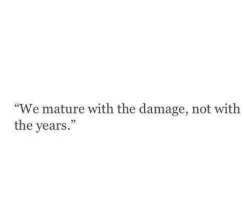 """Damage, Mature, and  Years: """"We mature with the damage, not with  the years.  03"""