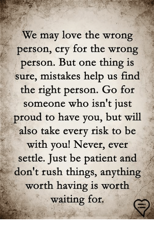 Love, Memes, and Help: We may love the wrong  person, cry for the wrong  person. But one thing is  sure, mistakes help us find  the right person. Go for  someone who isn't just  proud to have you, but will  also take every risk to be  with you! Never, ever  settle. Just be patient and  don't rush things, anything  worth having is worth  waiting for.